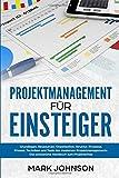 Projektmanagement für Einsteiger: Grundlagen, Ressourcen, Organisation, Struktur, Prozesse, Phasen, Techniken und Tools des modernen Projektmanagements. Das praxisnahe Handbuch zum Projekterfolg.