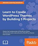 Learn to Create WordPress Themes by Building 5 Projects: Master the fundamentals of WordPress theme development and create attractive WordPress themes from scratch (English Edition)