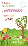 How to Create a WordPress Theme from HTML: How to Create a WordPress Theme from HTML (English Edition)