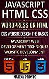 Javascript & HTML CSS: WordPress Or HTML: CSS Website Design: The Basics: JavaScript Web Development Techniques: Website Development (English Edition)